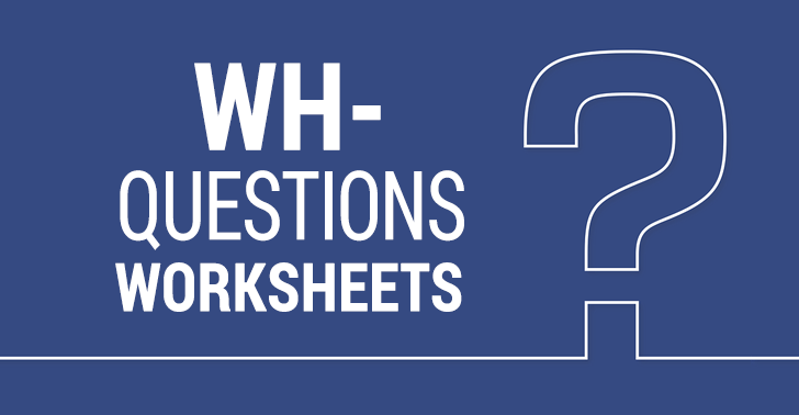WH- Questions Worksheets: 7 Activities with Who, What, When, Where and Why Questions